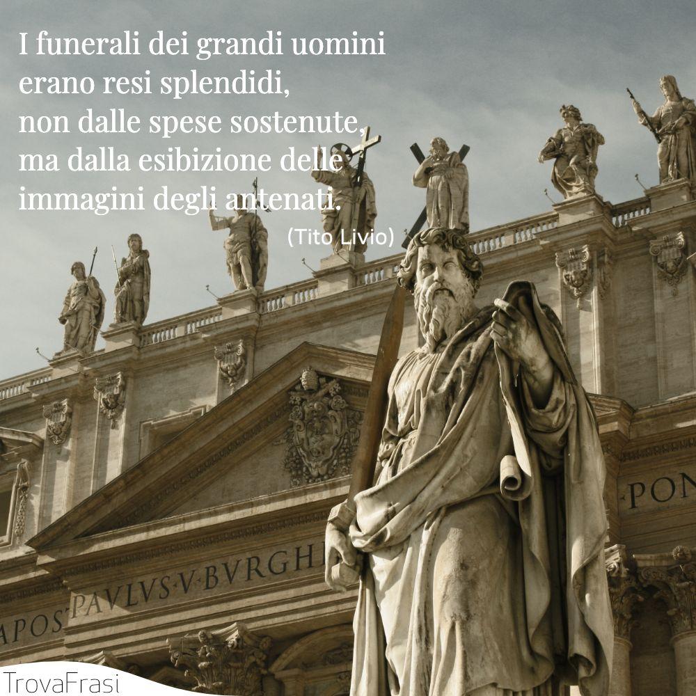 I funerali dei grandi uomini erano resi splendidi, non dalle spese sostenute, ma dalla esibizione delle immagini degli antenati.