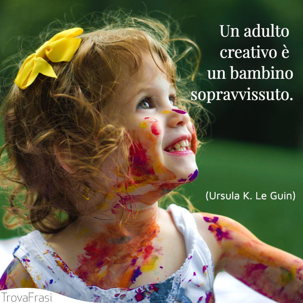 Un adulto creativo è un bambino sopravvissuto.