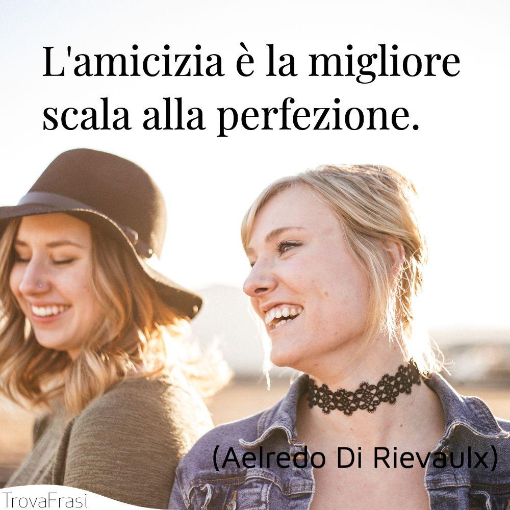 L'amicizia è la migliore scala alla perfezione.