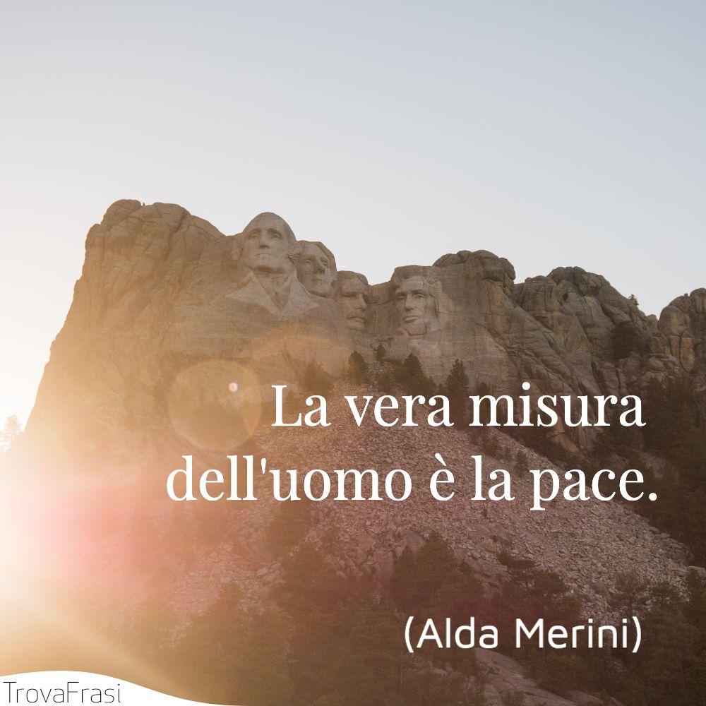 La vera misura dell'uomo è la pace.