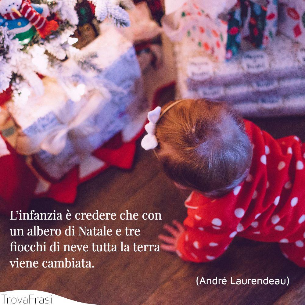 L'infanzia è credere che con un albero di Natale e tre fiocchi di neve tutta la terra viene cambiata.