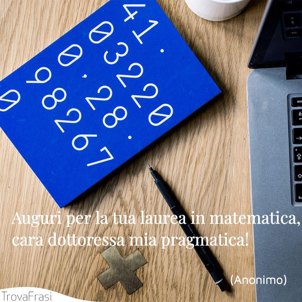 Auguri per la tua laurea in matematica, cara dottoressa mia pragmatica!
