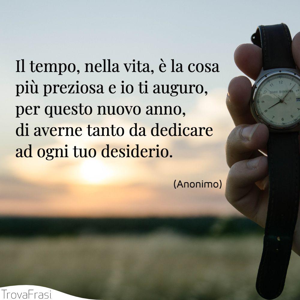 Il tempo, nella vita, è la cosa più preziosa e io ti auguro, per questo nuovo anno, di averne tanto da dedicare ad ogni tuo desiderio.