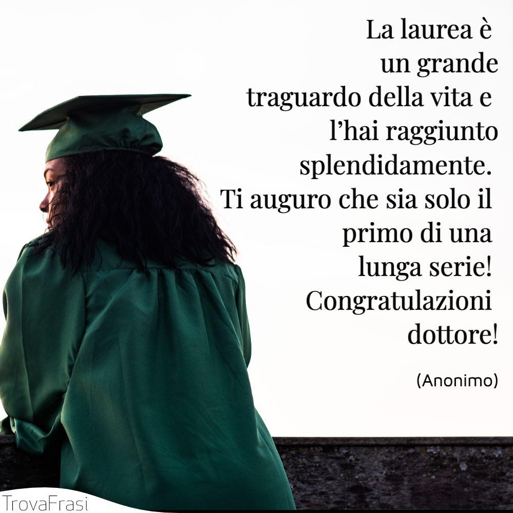 La laurea è un grande traguardo della vita e l'hai raggiunto splendidamente. Ti auguro che sia solo il primo di una lunga serie! Congratulazioni dottore!