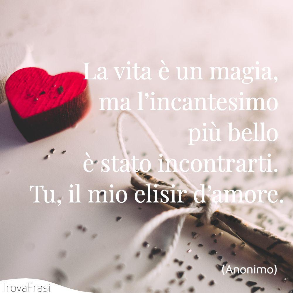 La vita è un magia, ma l'incantesimo più bello è stato incontrarti. Tu, il mio elisir d'amore.
