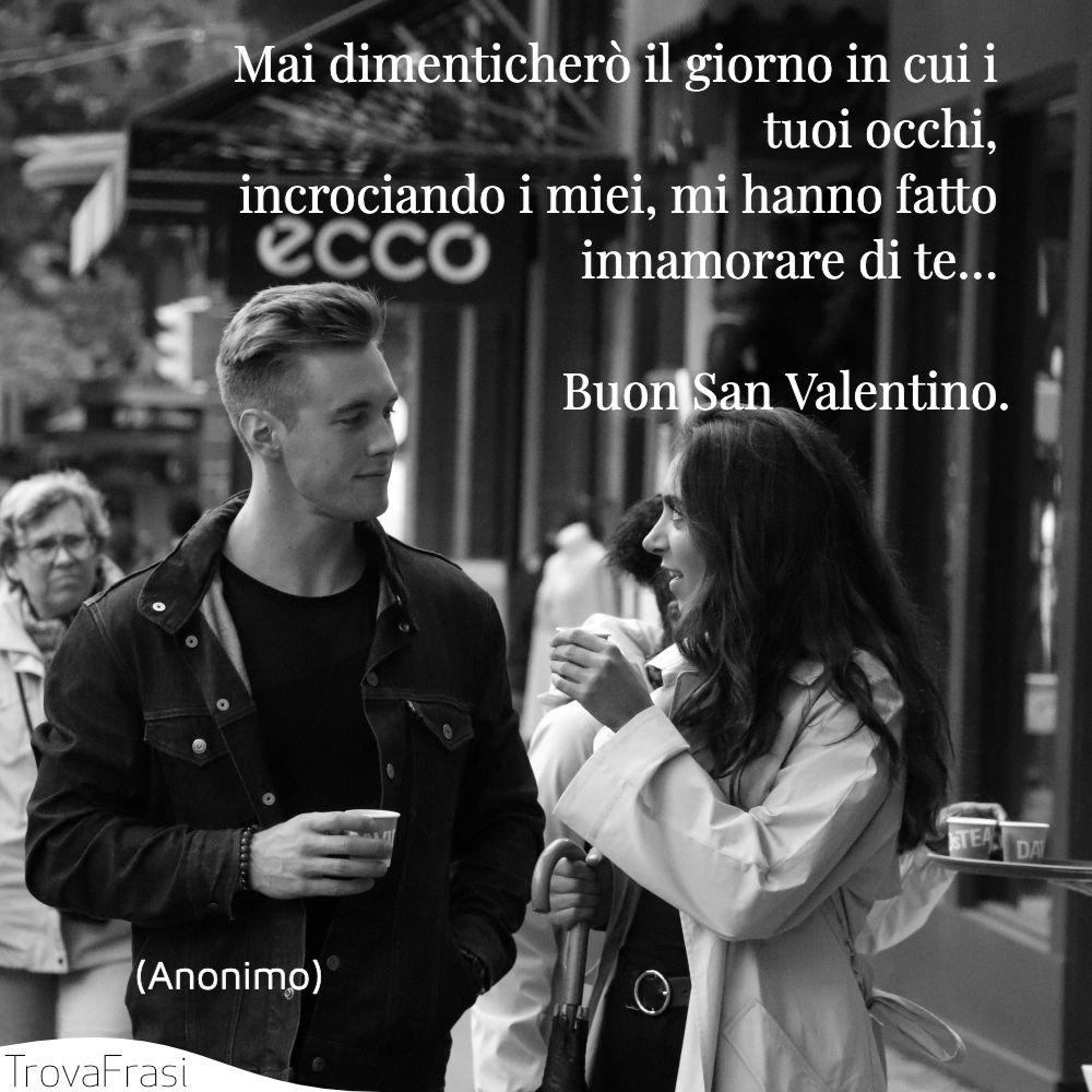 Mai dimenticherò il giorno in cui i tuoi occhi, incrociando i miei, mi hanno fatto innamorare di te… Buon San Valentino.