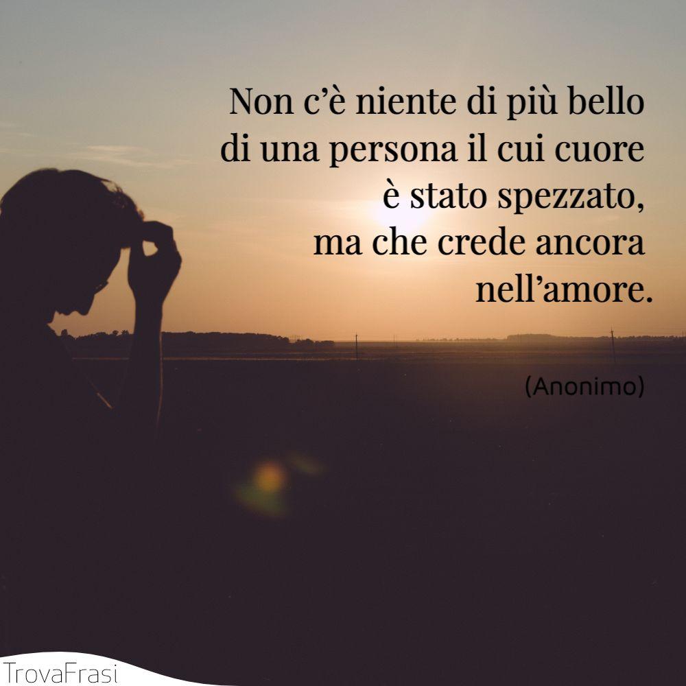 Non c'è niente di più bello di una persona il cui cuore è stato spezzato, ma che crede ancora nell'amore.