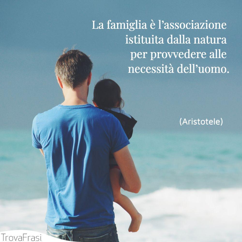La famiglia è l'associazione istituita dalla natura per provvedere alle necessità dell'uomo.