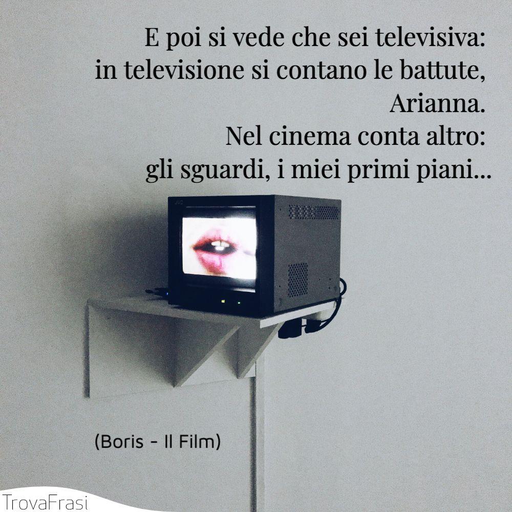 E poi si vede che sei televisiva: in televisione si contano le battute, Arianna. Nel cinema conta altro: gli sguardi, i miei primi piani...