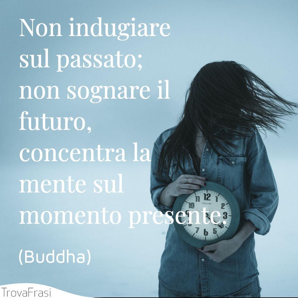 Non indugiare sul passato; non sognare il futuro, concentra la mente sul momento presente.