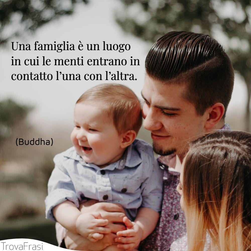 Una famiglia è un luogo in cui le menti entrano in contatto l'una con l'altra.