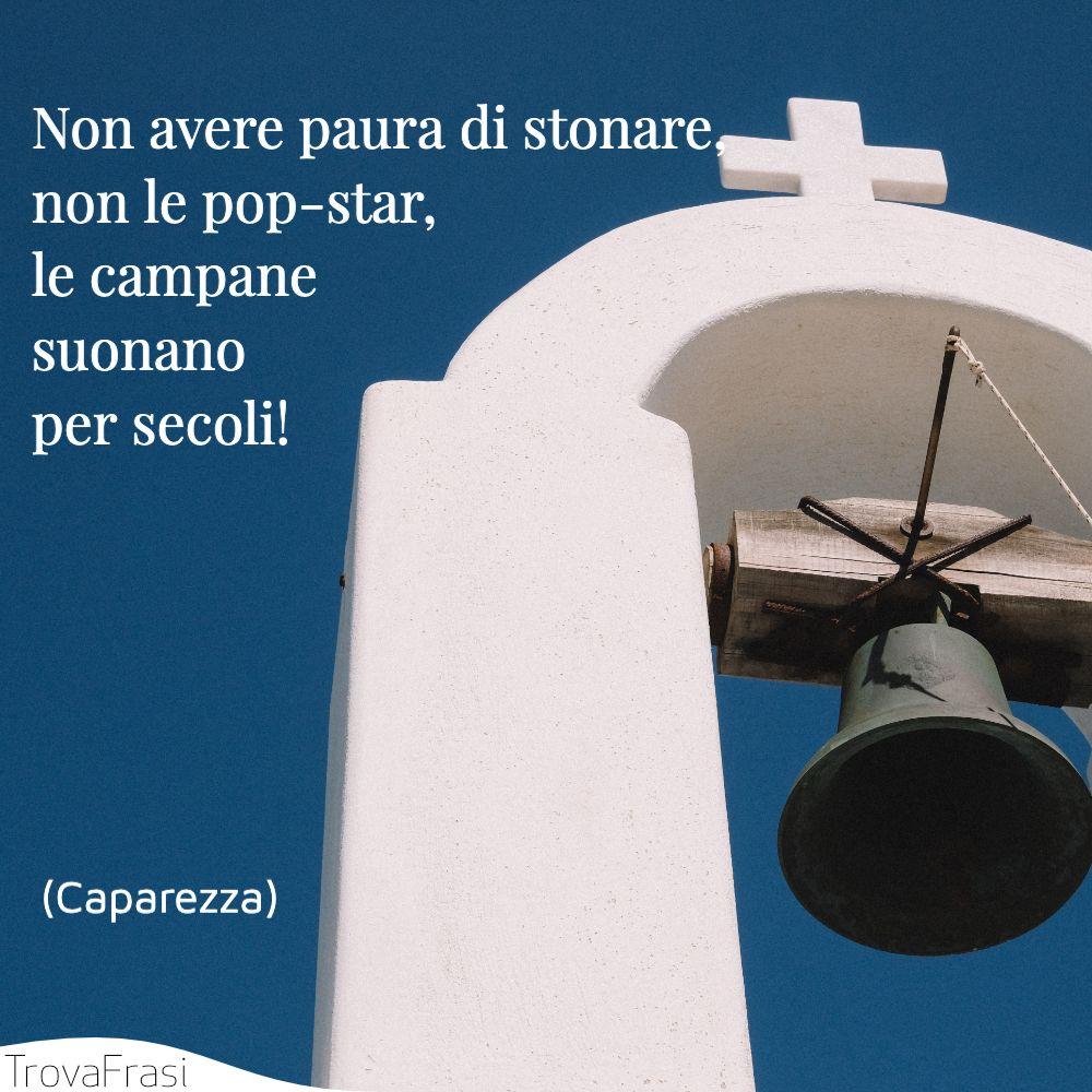 Non avere paura di stonare,  non le pop-star, le campane suonano per secoli!