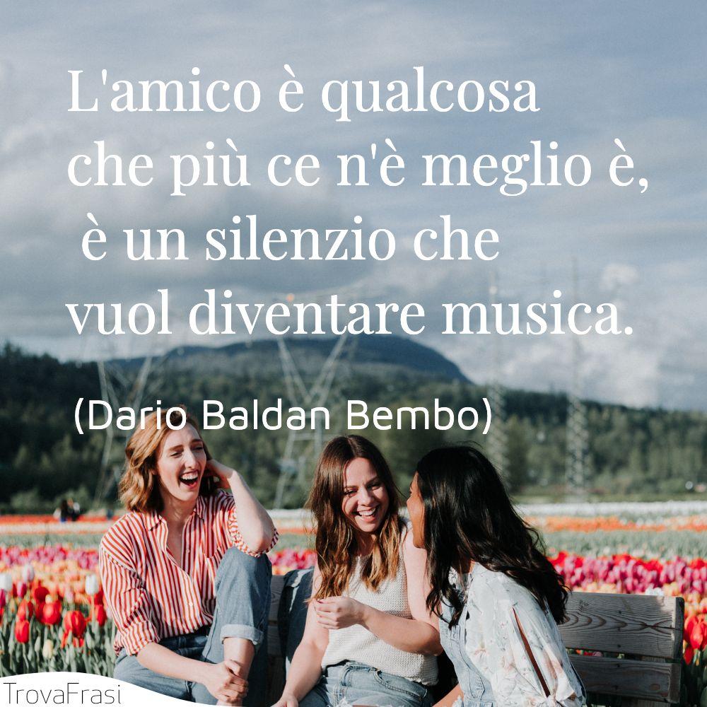 L'amico è qualcosa che più ce n'è meglio è,  è un silenzio che vuol diventare musica.