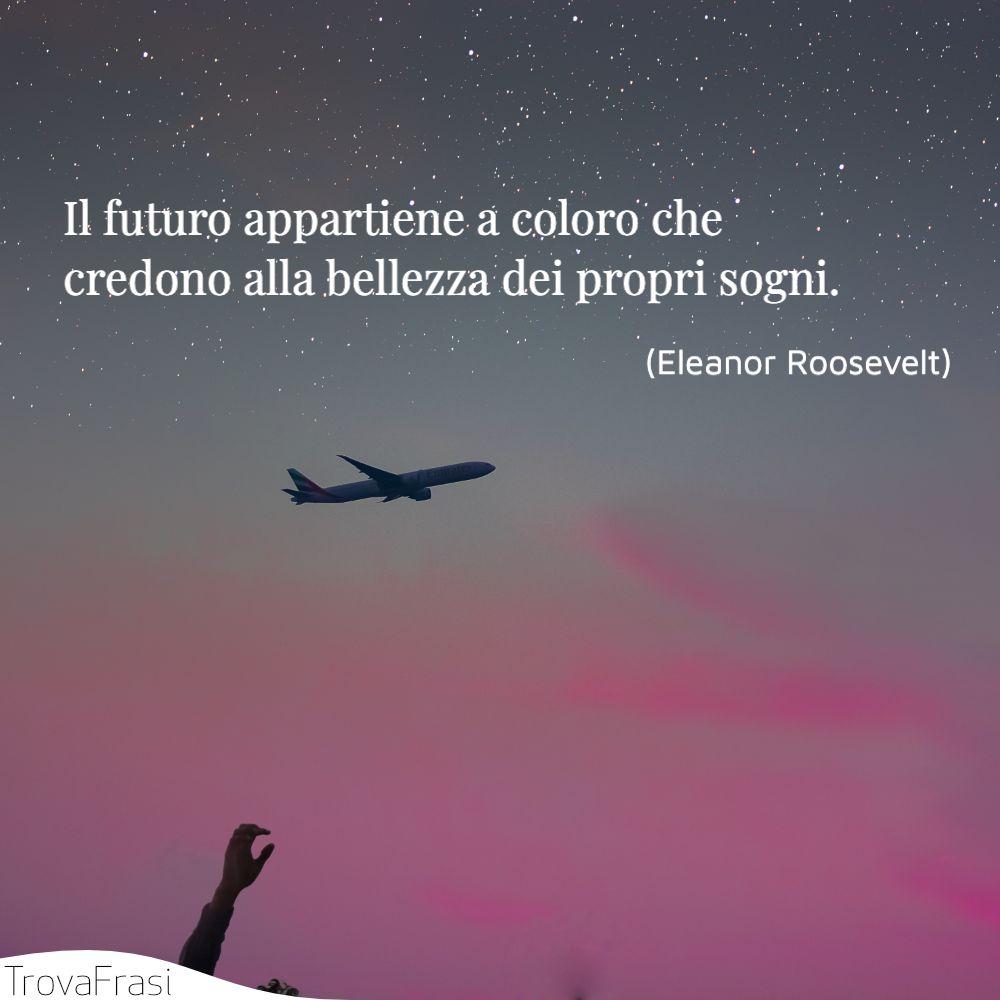 Il futuro appartiene a coloro che credono alla bellezza dei propri sogni.