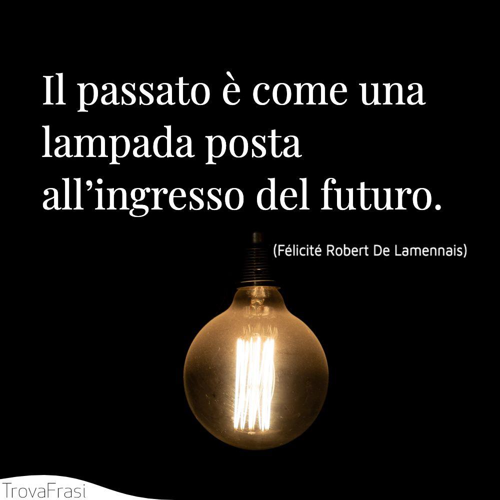 Il passato è come una lampada posta all'ingresso del futuro.