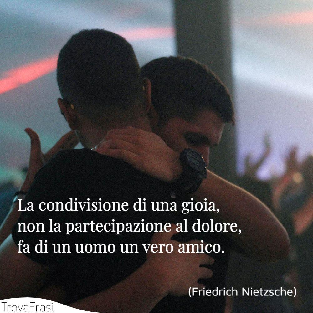 La condivisione di una gioia, non la partecipazione al dolore, fa di un uomo un vero amico.