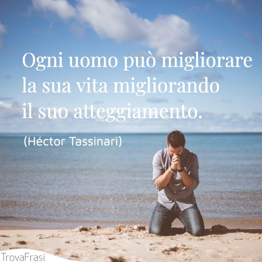 Ogni uomo può migliorare la sua vita migliorando il suo atteggiamento.