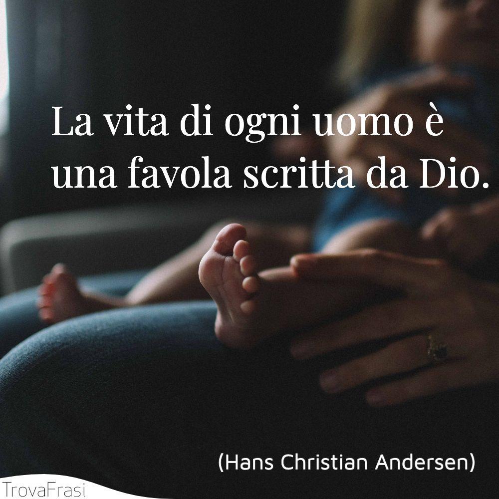 La vita di ogni uomo è una favola scritta da Dio.