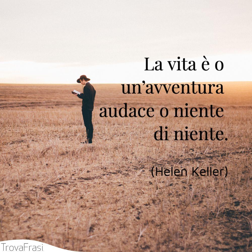 La vita è o un'avventura audace o niente di niente.