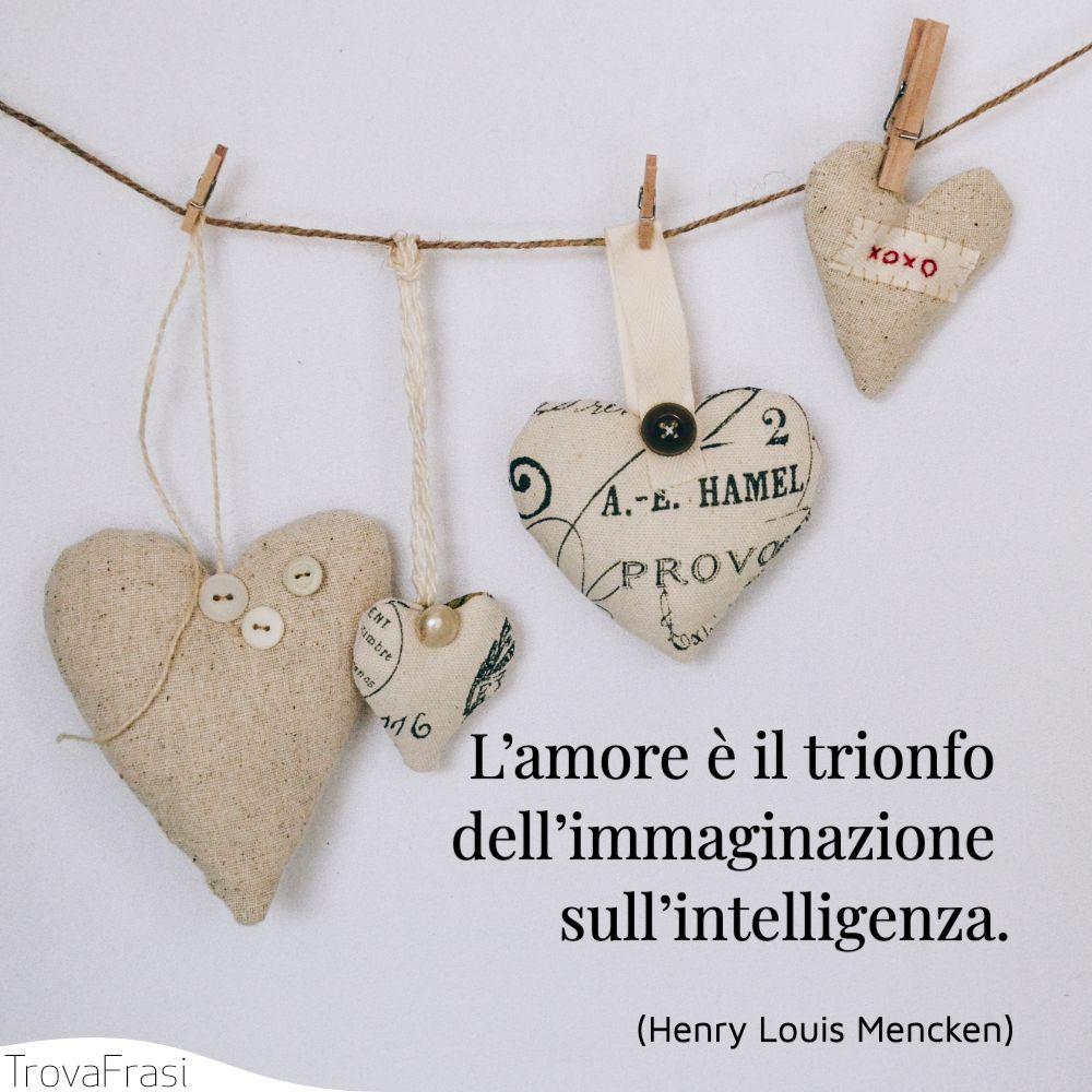 L'amore è il trionfo dell'immaginazione sull'intelligenza.