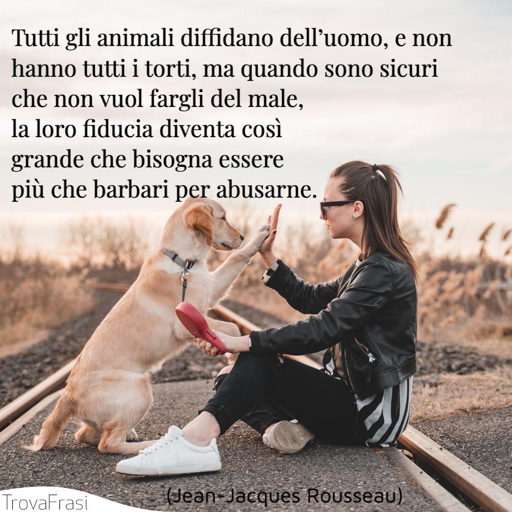 Tutti gli animali diffidano dell'uomo, e non hanno tutti i torti, ma quando sono sicuri che non vuol fargli del male, la loro fiducia diventa così grande che bisogna essere più che barbari per abusarne.
