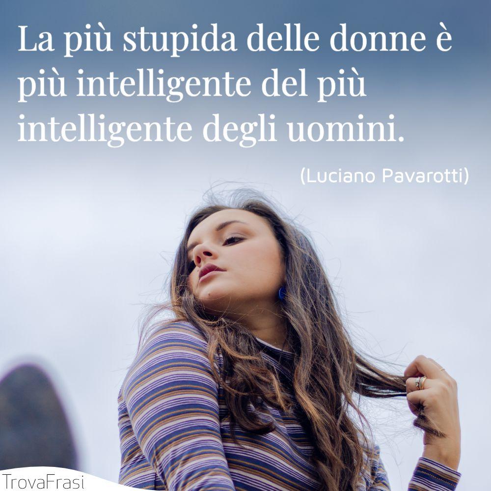 La più stupida delle donne è più intelligente del più intelligente degli uomini.