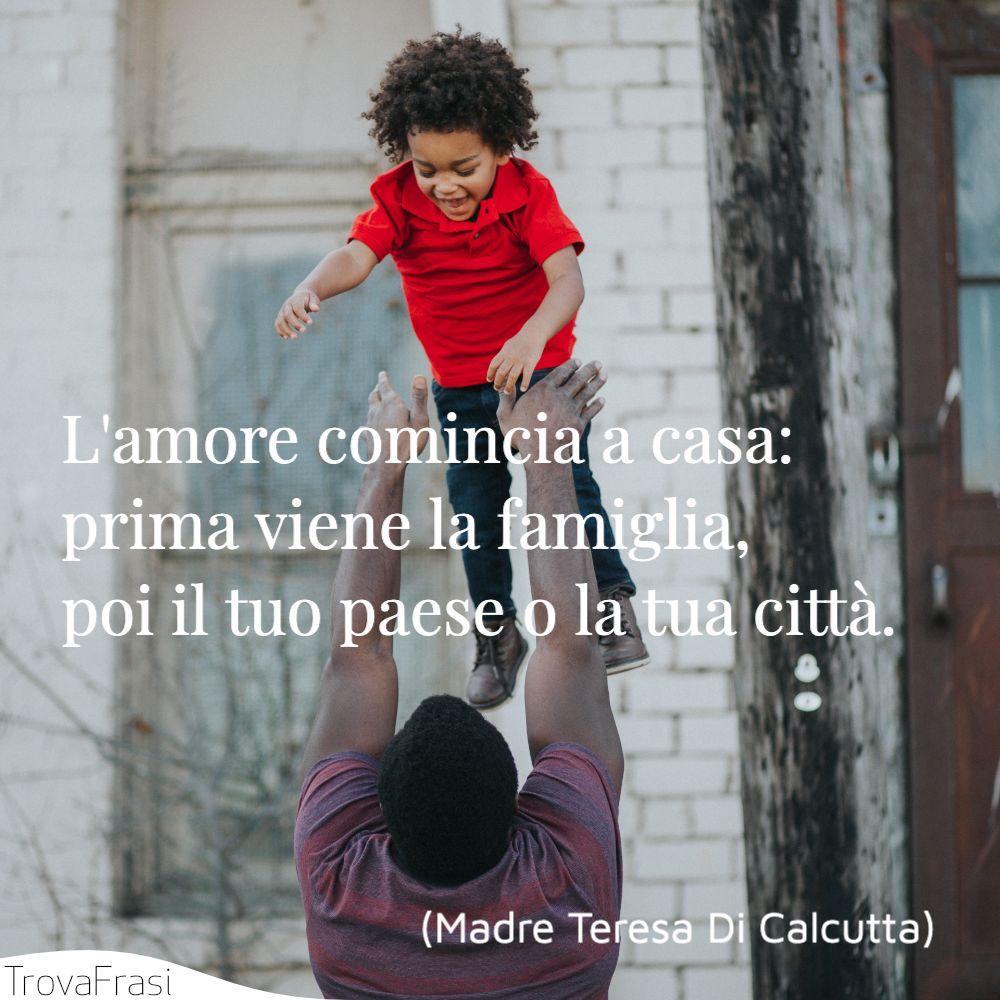 L'amore comincia a casa: prima viene la famiglia, poi il tuo paese o la tua città.
