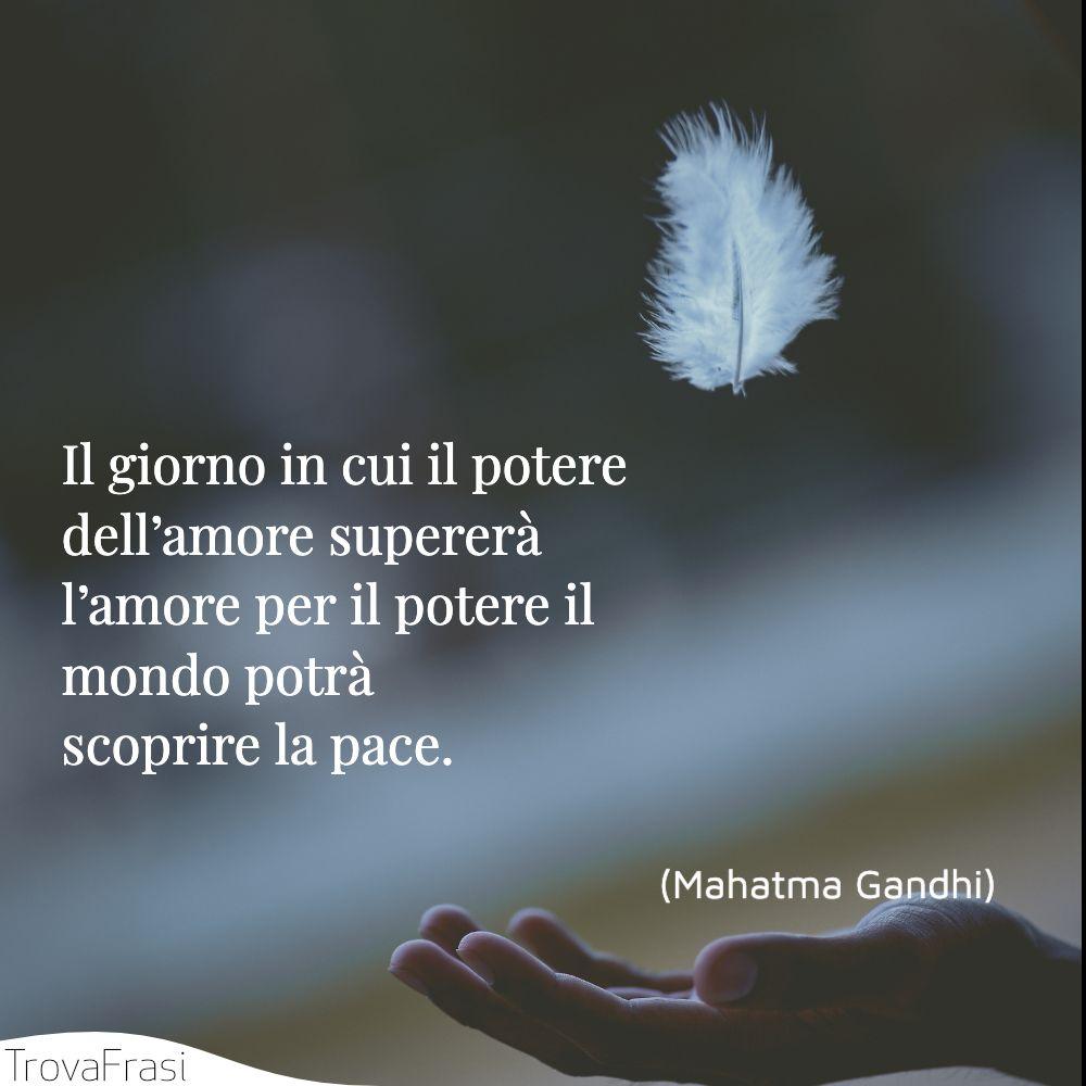 Il giorno in cui il potere dell'amore supererà l'amore per il potere il mondo potrà scoprire la pace.