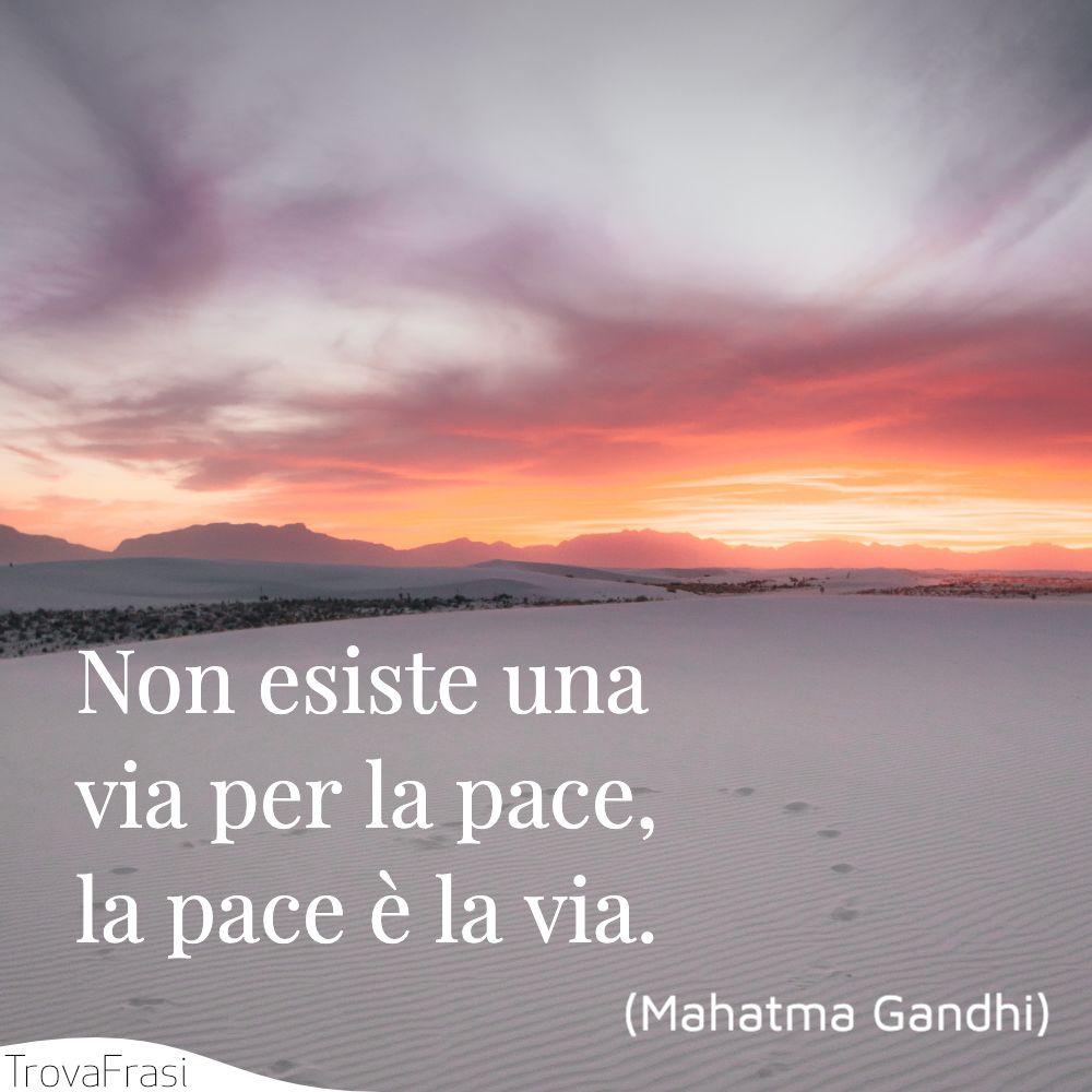 Non esiste una via per la pace, la pace è la via.