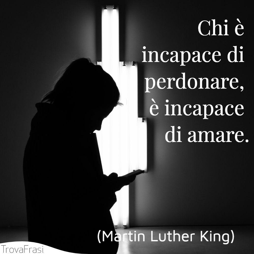 Chi è incapace di perdonare, è incapace di amare.