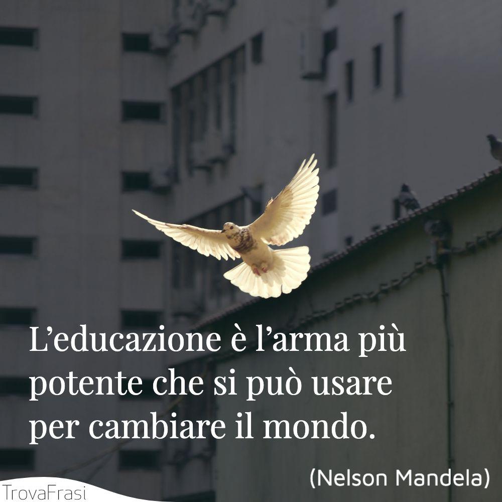 L'educazione è l'arma più potente che si può usare per cambiare il mondo.