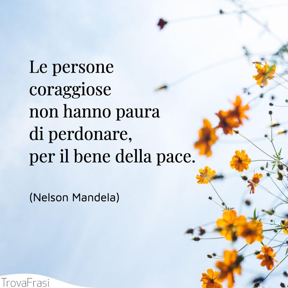 Le persone coraggiose non hanno paura di perdonare, per il bene della pace.