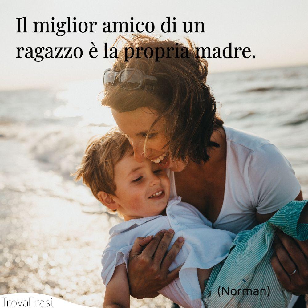 Il miglior amico di un ragazzo è la propria madre.
