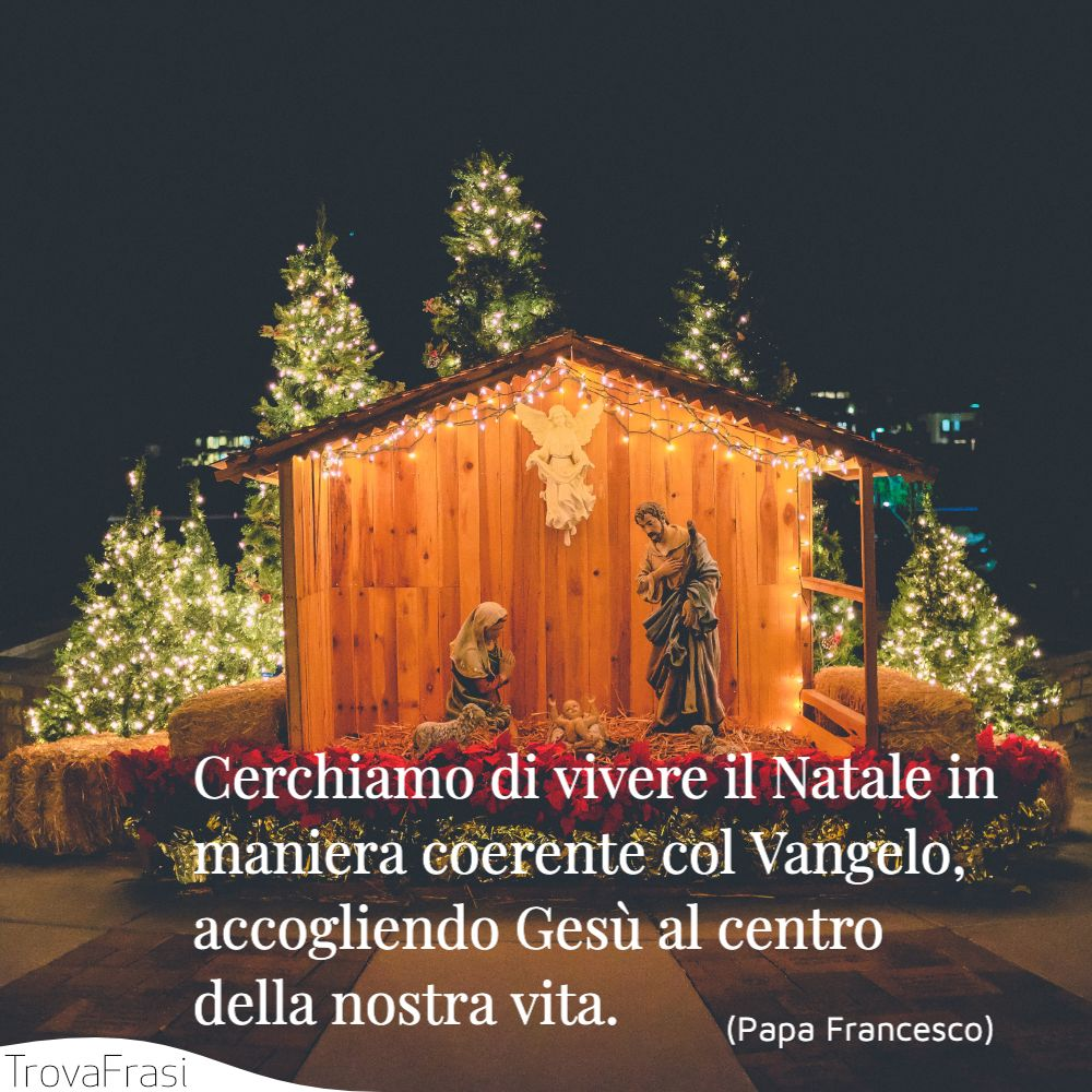 Cerchiamo di vivere il Natale in maniera coerente col Vangelo, accogliendo Gesù al centro della nostra vita.