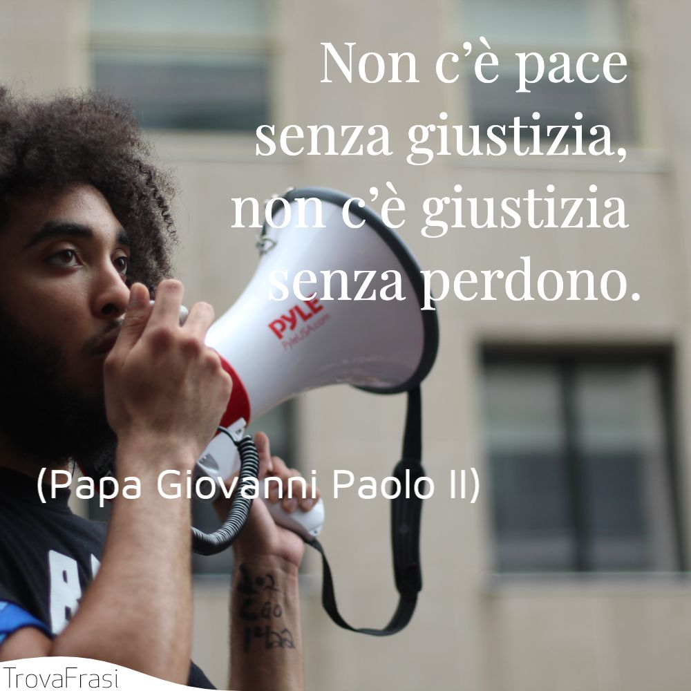 Non c'è pace senza giustizia, non c'è giustizia senza perdono.