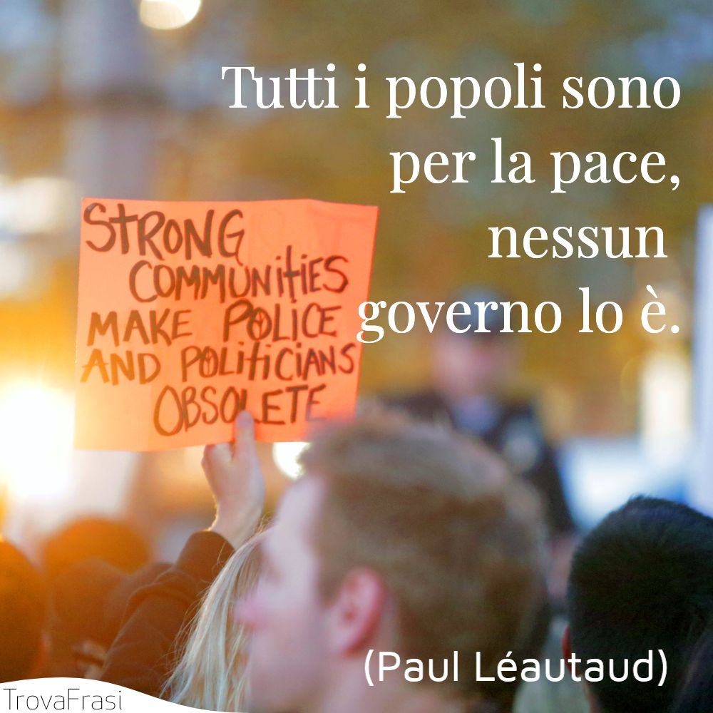 Tutti i popoli sono per la pace, nessun governo lo è.