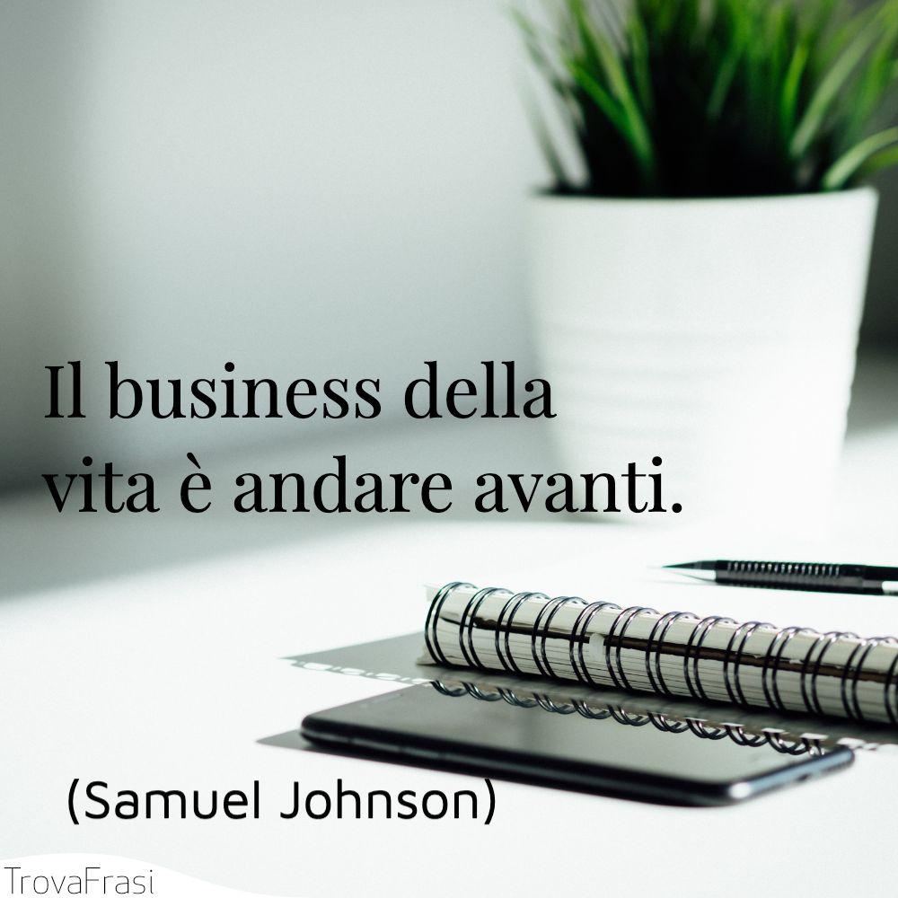 Il business della vita è andare avanti.