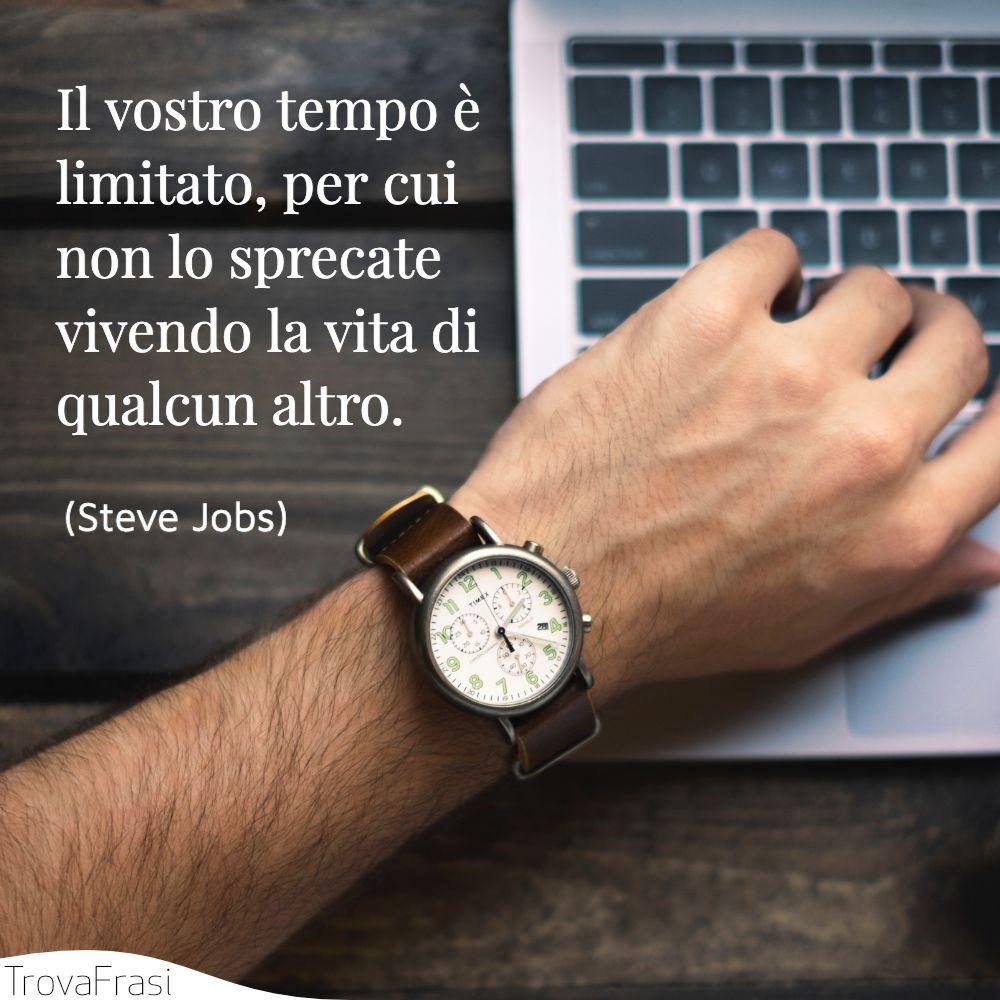 Il vostro tempo è limitato, per cui non lo sprecate vivendo la vita di qualcun altro.