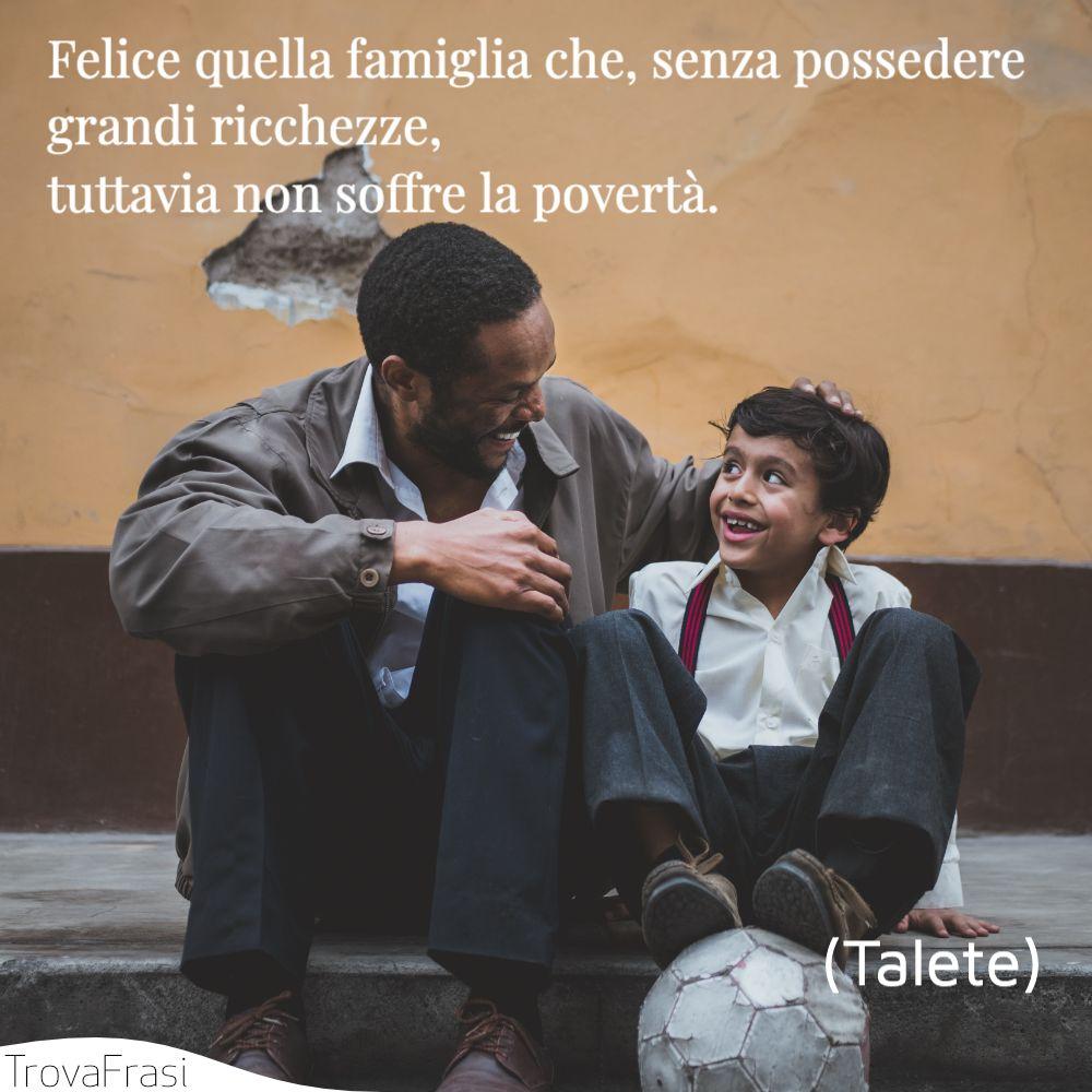 Felice quella famiglia che, senza possedere grandi ricchezze, tuttavia non soffre la povertà.