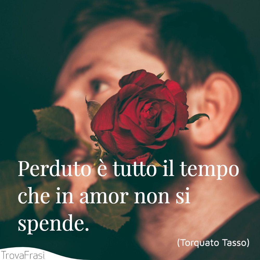 Perduto è tutto il tempo che in amor non si spende.
