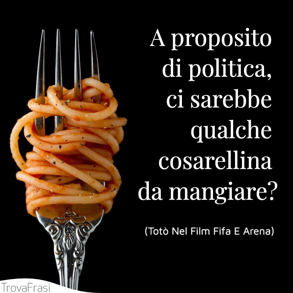 A proposito di politica, ci sarebbe qualche cosarellina da mangiare?