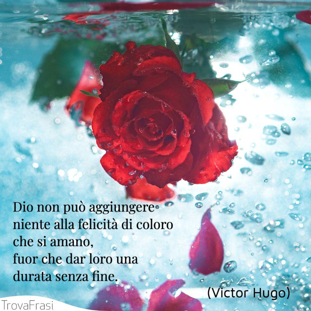 Dio non può aggiungere niente alla felicità di coloro che si amano, fuor che dar loro una durata senza fine.