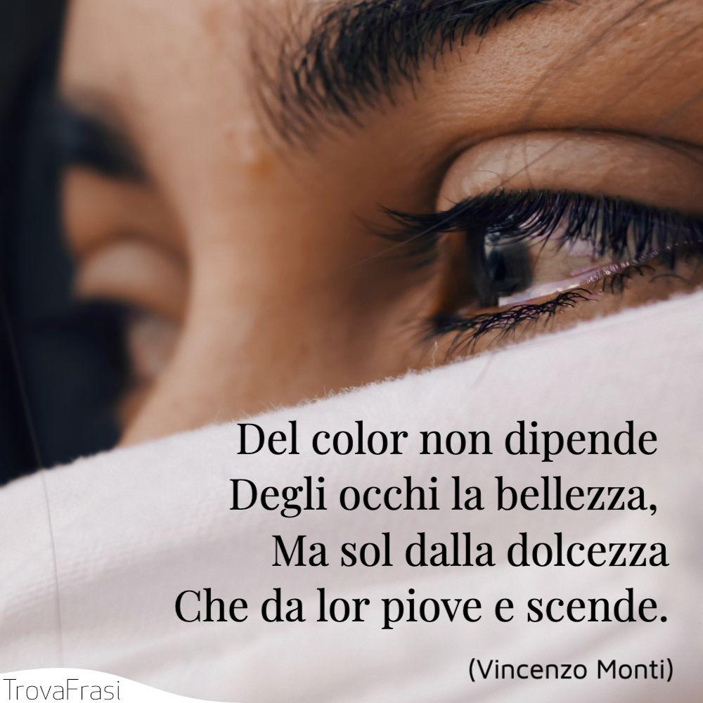 Del color non dipende | Degli occhi la bellezza, | Ma sol dalla dolcezza | Che da lor piove e scende.