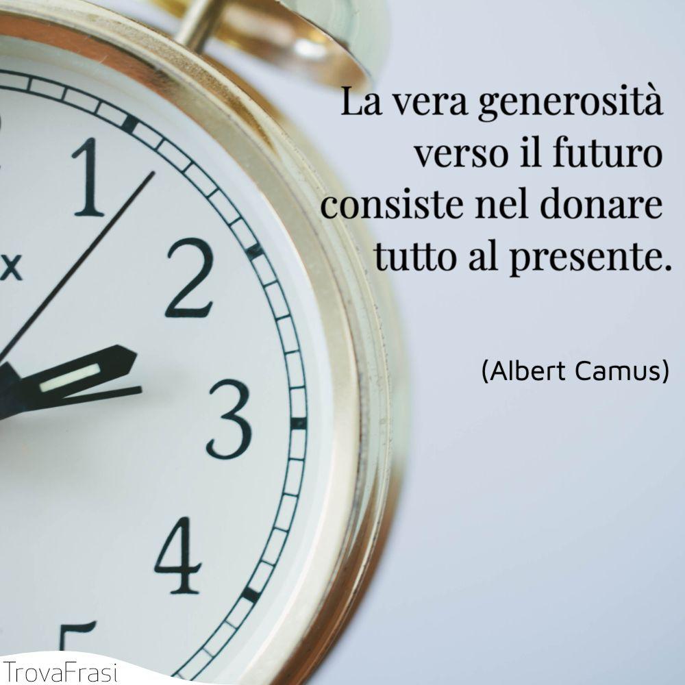 La vera generosità verso il futuro consiste nel donare tutto al presente.