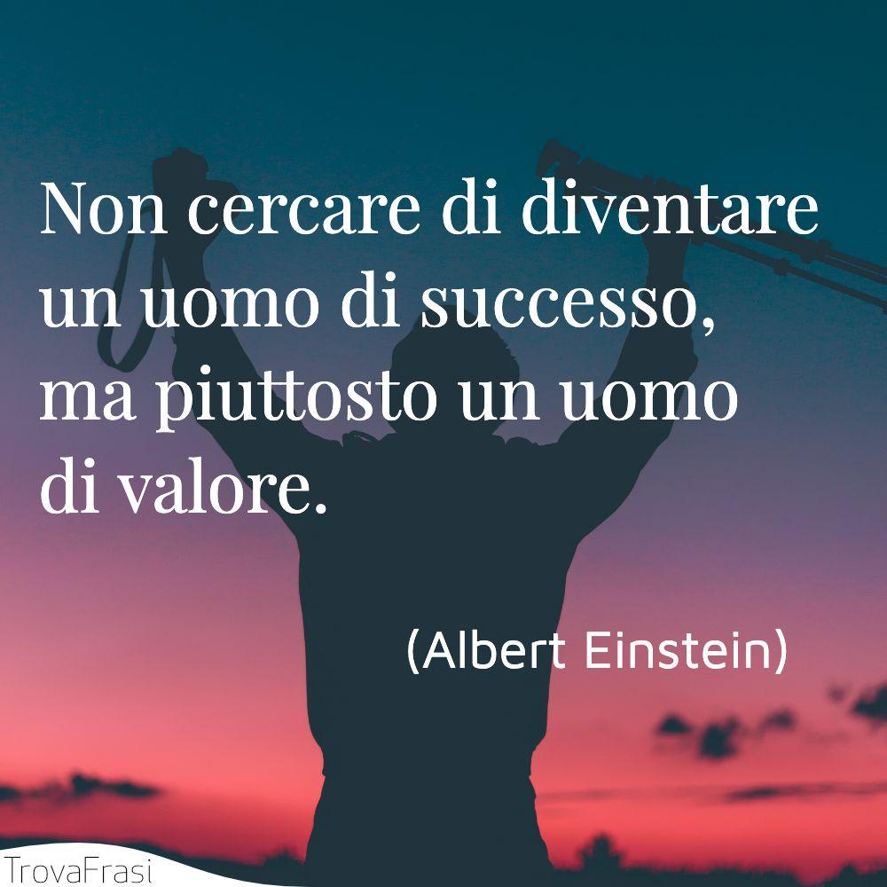 Non cercare di diventare un uomo di successo, ma piuttosto un uomo di valore.