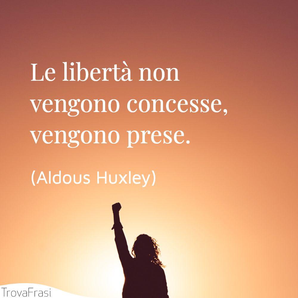 Le libertà non vengono concesse, vengono prese.