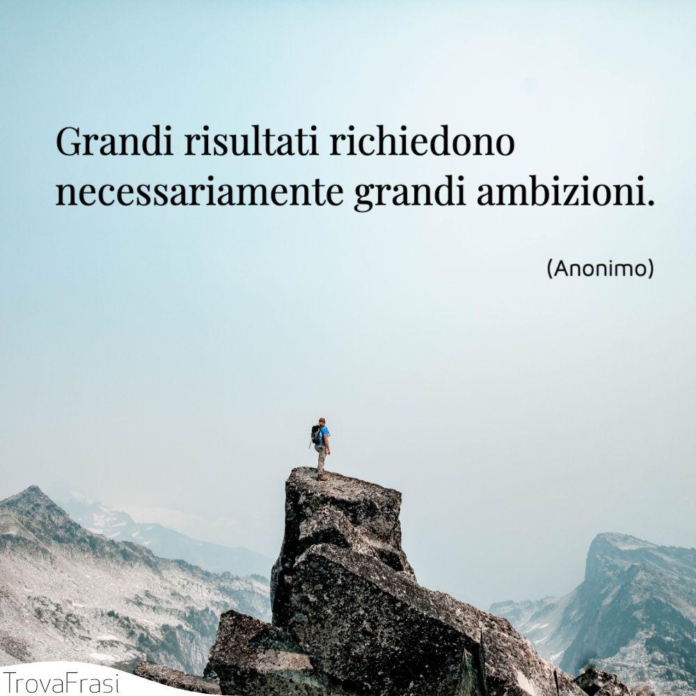 Grandi risultati richiedono necessariamente grandi ambizioni.