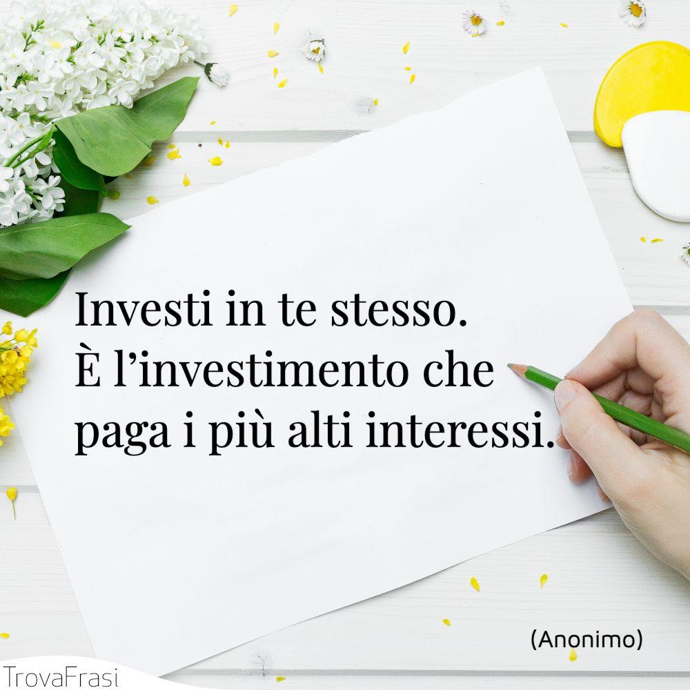 Investi in te stesso. È l'investimento che paga i più alti interessi.
