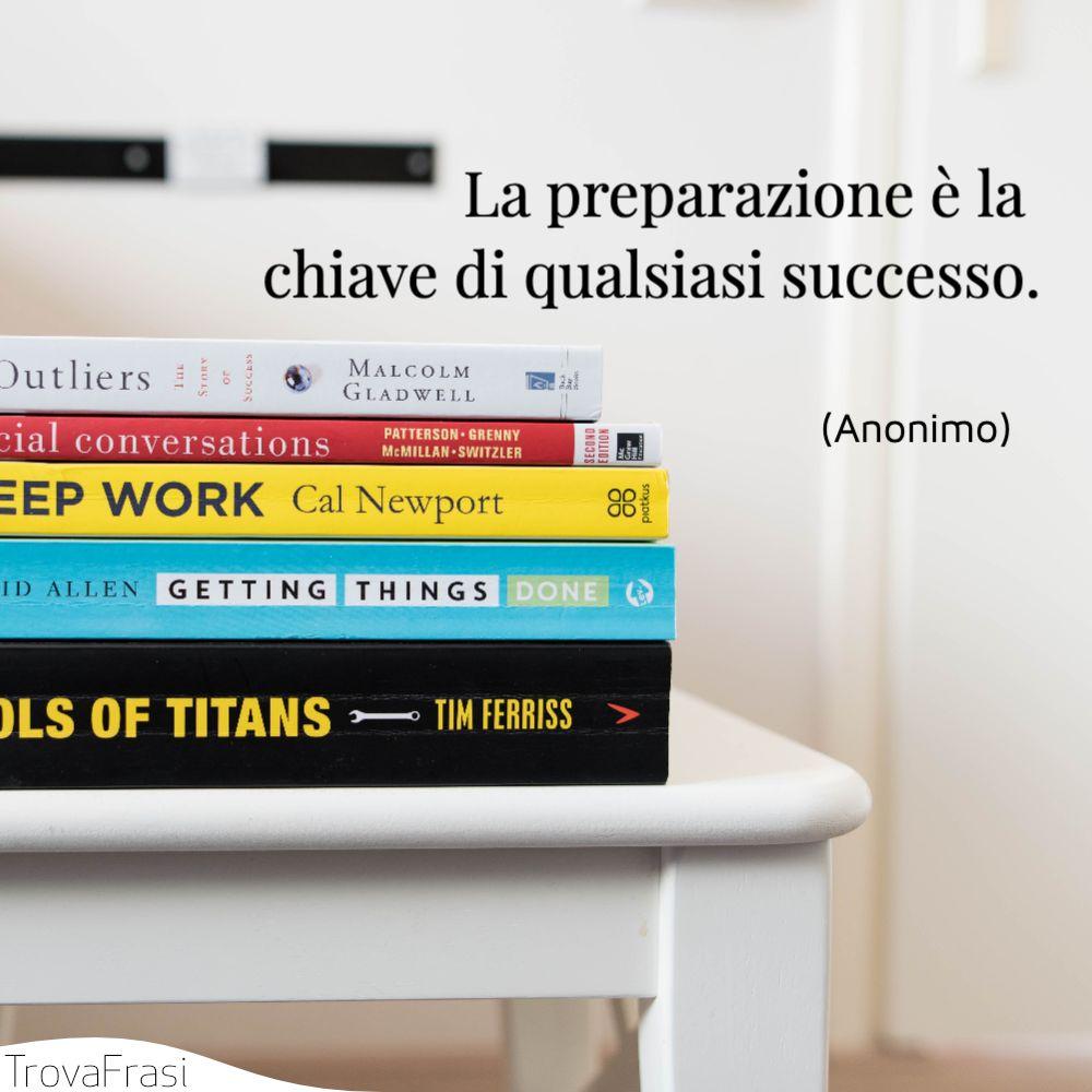 La preparazione è la chiave di qualsiasi successo.