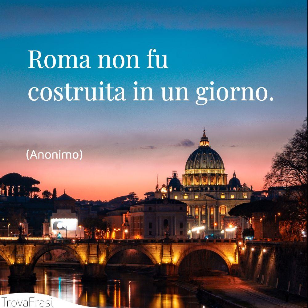 Roma non fu costruita in un giorno.